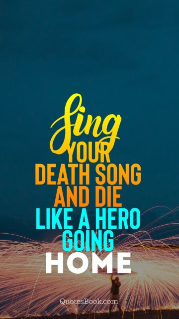 Sing your death song and die like a hero going home