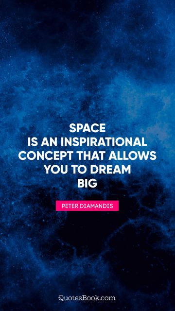Inspirational Quote - Space is an inspirational concept that allows you to dream big. Peter Diamandis