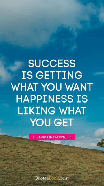 Success is getting what you want. Happiness is liking what you get