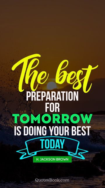 Inspirational Quote - The best preparation for tomorrow is doing your best today. H. Jackson Brown, Jr.