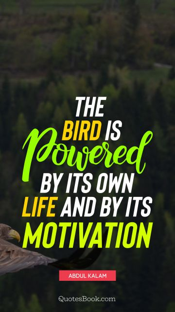 Inspirational Quote - The bird is powered by its own life and by its motivation. Abdul Kalam