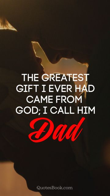 The greatest gift I ever had came from God I call him Dad!