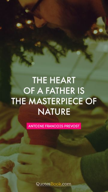 Inspirational Quote - The heart of a father is the masterpiece of nature. Antoine Francois Prevost