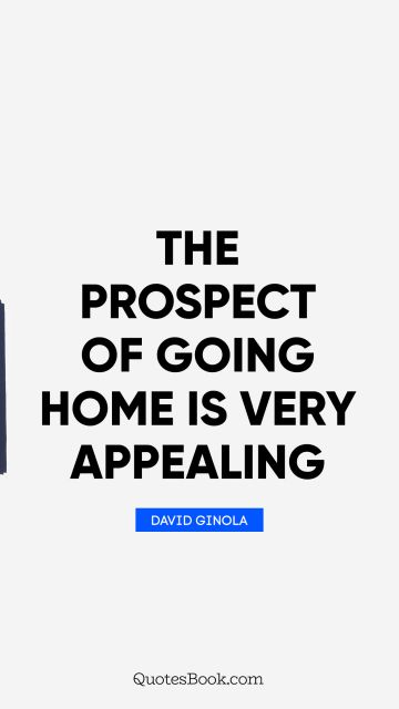 Inspirational Quote - The prospect of going home is very appealing. David Ginola