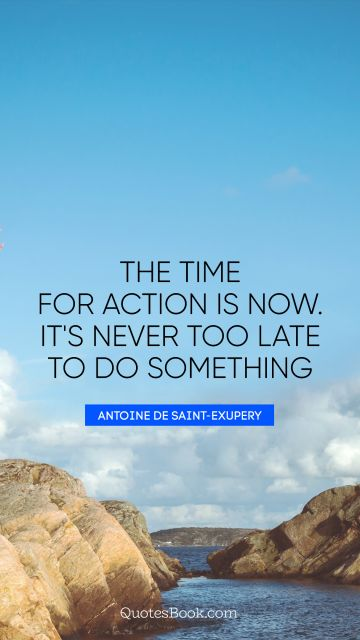 Inspirational Quote - The time for action is now. It's never too late to do something. Antoine de Saint-Exupery