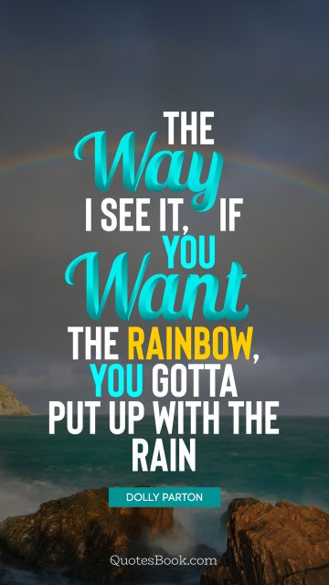Inspirational Quote - The way I see it, if you want the rainbow, you gotta put up with the rain. Dolly Parton
