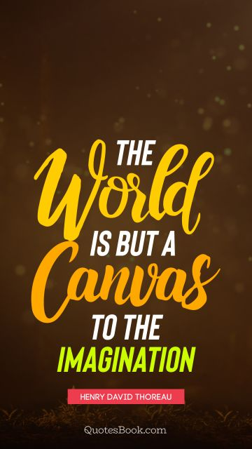 The world is but a canvas to the imagination