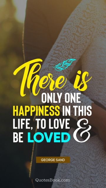 There is only one happiness in this life, to love and be loved