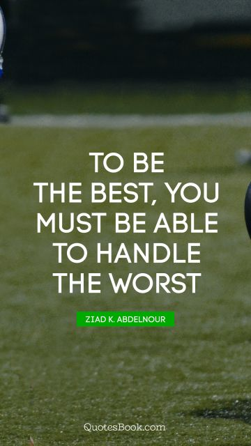 Search Results Quote - To be the best, you must be able to handle the worst. Ziad K. Abdelnour