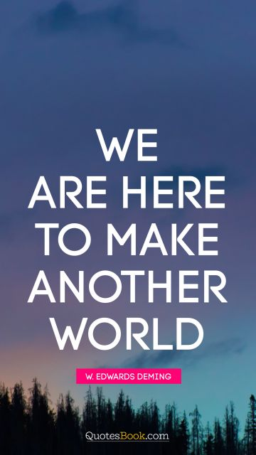 QUOTES BY Quote - We are here to make another world. W. Edwards Deming