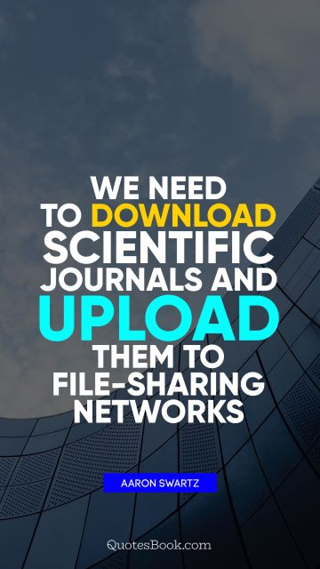 We need to download scientific journals and upload them to file-sharing networks