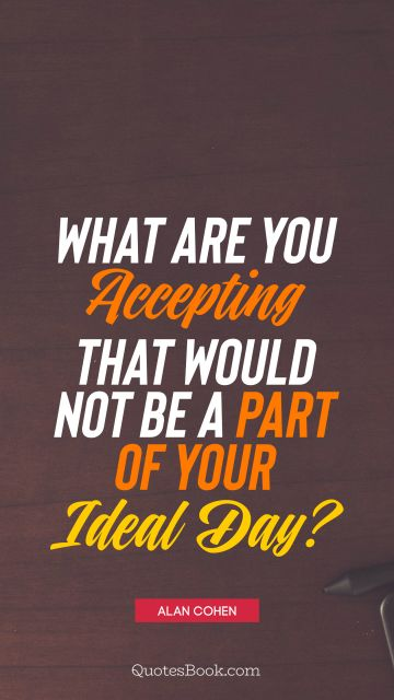 QUOTES BY Quote - What are you accepting that would not be a part of your ideal day?. Alan Cohen