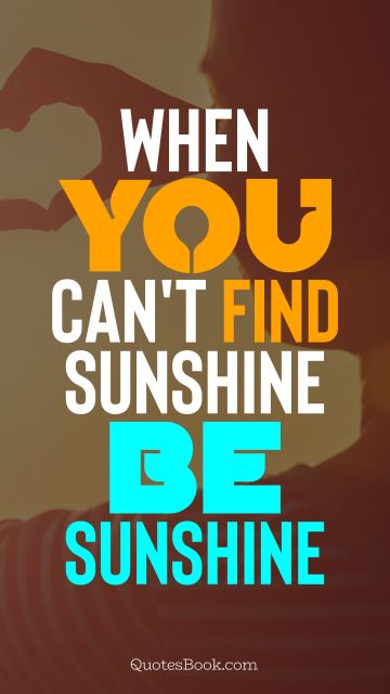 When you can't find sunshine be sunshine