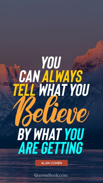 Inspirational Quote - You can always tell what you believe by what you are getting. Alan Cohen