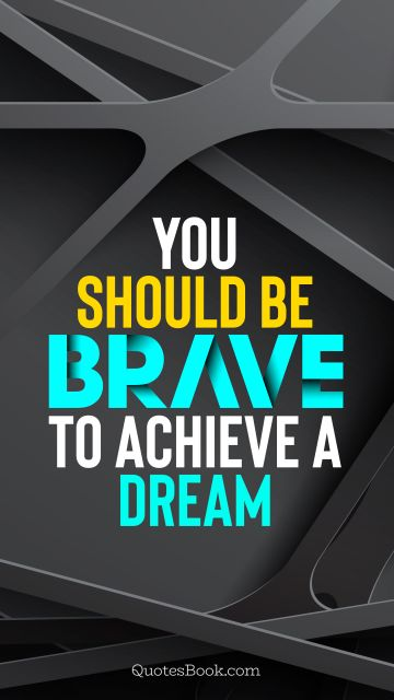 Inspirational Quote - You should be brave to achieve a dream. Unknown Authors