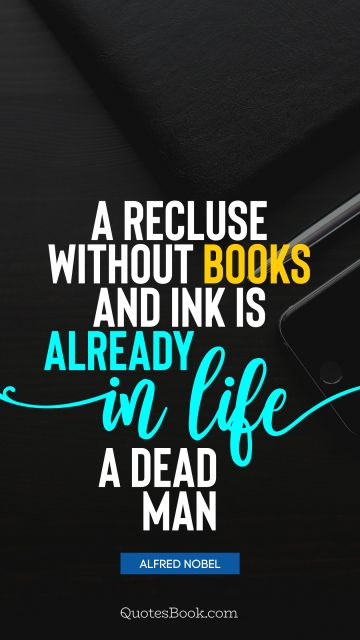 Knowledge Quote - A recluse without books and ink is already in life a dead man. Alfred Nobel