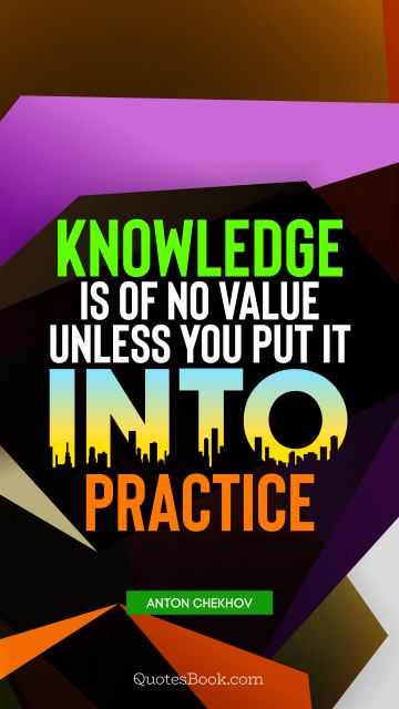 Knowledge Quote - Knowledge is of no value unless you put it into practice. Anton Chekhov