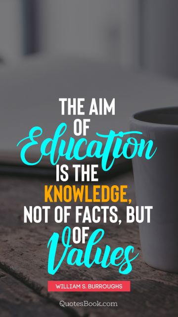 The aim of education is the knowledge, not of facts, but of values
