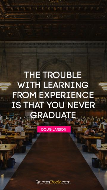 The trouble with learning from experience is that you never graduate