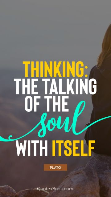 Knowledge Quote - Thinking: the talking of the soul with itself. Plato