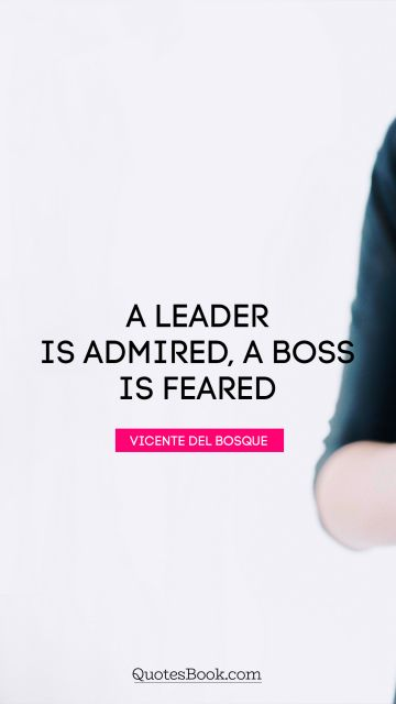 Leadership Quote - A leader is admired, a boss is feared. Vicente del Bosque