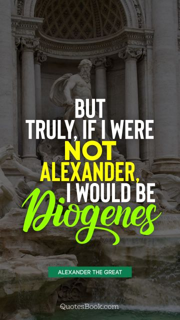 But truly, if I were not Alexander, I would be Diogenes
