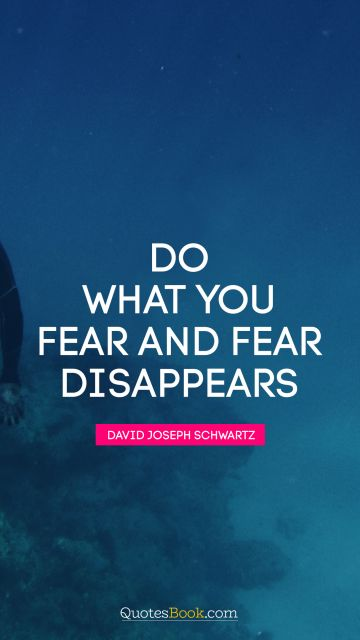 Do what you fear and fear disappears
