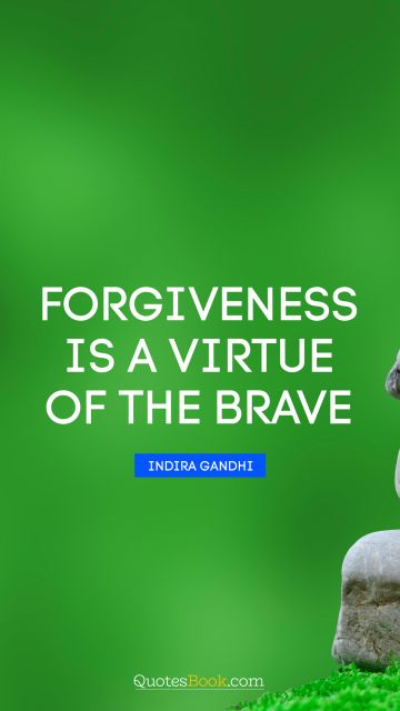 Leadership Quote - Forgiveness is a virtue of the brave. Indira Gandhi