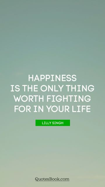Leadership Quote - Happiness is the only thing worth fighting for in your life. Lilly Singh