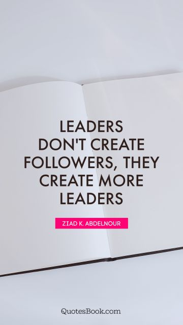 Leadership Quote - Leaders don't create followers, they create more leaders. Ziad K. Abdelnour
