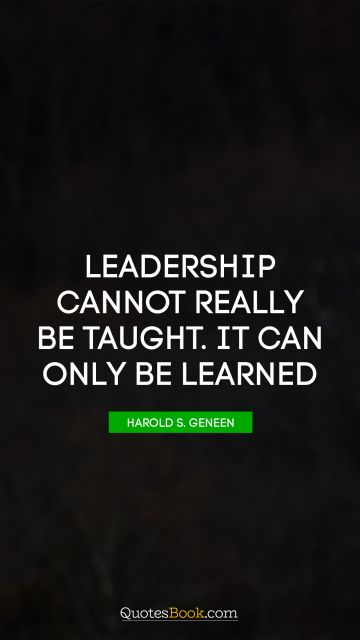 RECENT QUOTES Quote - Leadership cannot really be taught. It can only be learned. Harold S. Geneen