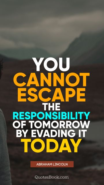 Leadership Quote - You cannot escape the responsibility of tomorrow by evading it today. Abraham Lincoln