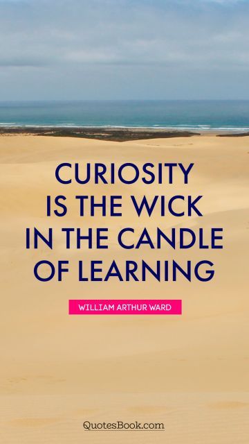 Curiosity is the wick in the candle of learning