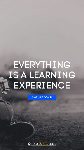 RECENT QUOTES Quote - Everything is a learning experience. Angus T. Jones