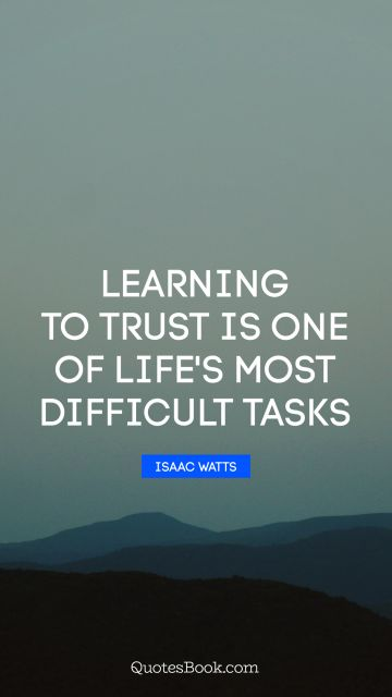 Learning Quote - Learning to trust is one of life's most difficult tasks. Isaac Watts