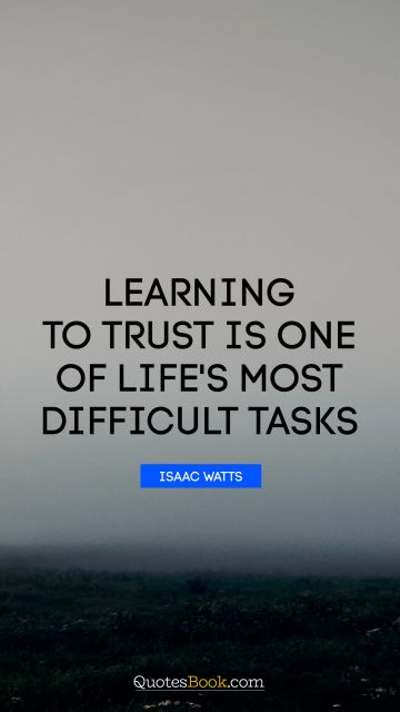 RECENT QUOTES Quote - Learning to trust is one of life's most difficult tasks. Isaac Watts