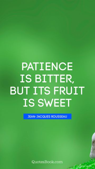 Patience is bitter, but its fruit is sweet