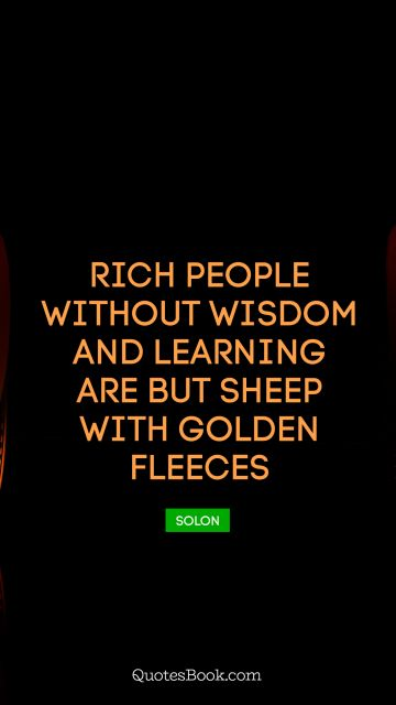 Learning Quote - Rich people without wisdom and learning are but sheep with golden fleeces. Solon