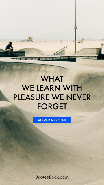 Learning Quote - What we learn with pleasure we never forget. Alfred Mercier