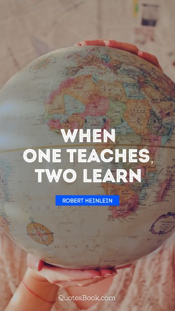 Learning Quote - When one teaches, two learn. Robert Heinlein