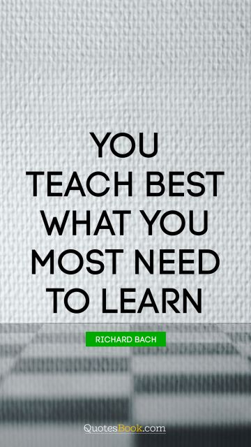 RECENT QUOTES Quote - You teach best what you most need to learn. Richard Bach