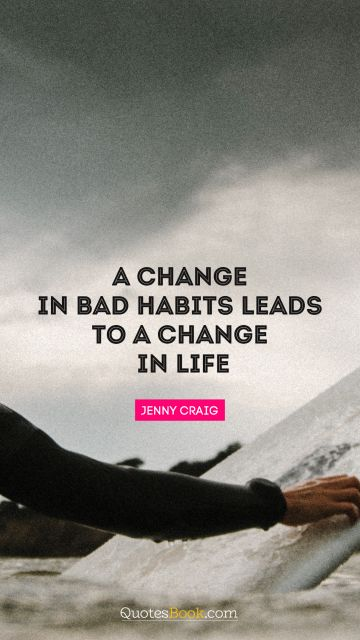 Life Quote - A change in bad habits leads to a change in life. Jenny Craig
