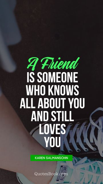 A friend is someone who knows all about you and still loves you