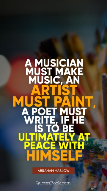 A musician must make music, an artist must paint, a poet must write, if he is to be ultimately at peace with himself