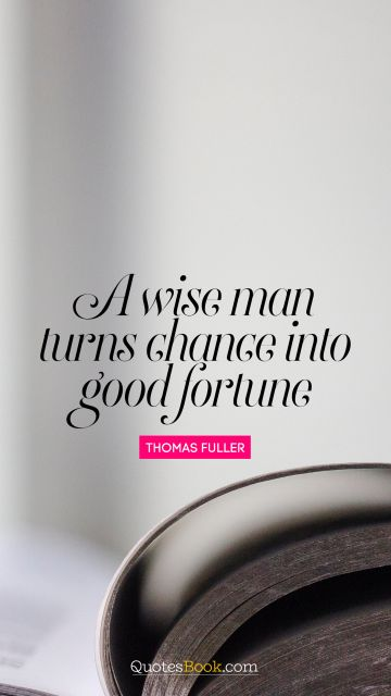 A wise man turns chance into good fortune