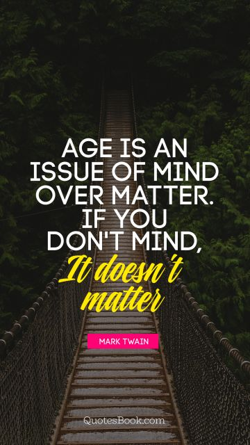 Age is an issue of mind over matter. If you don't mind, it doesn't matter