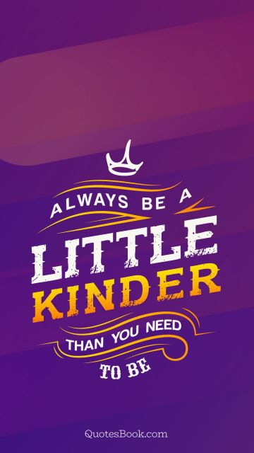 Life Quote - Always be a little kinder than you need to be. Unknown Authors