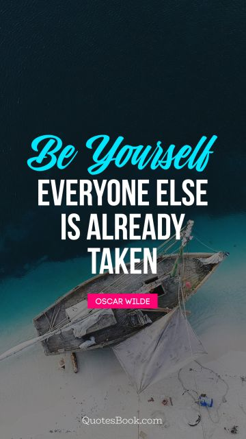 RECENT QUOTES Quote - Be yourself; everyone else is already taken. Oscar Wilde