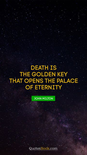 Death is the golden key that opens the palace of eternity