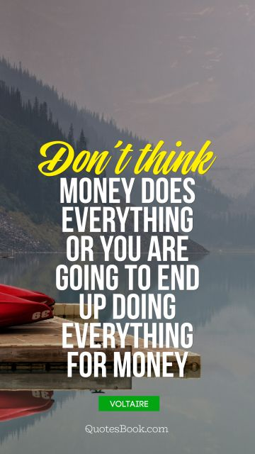 Don't think money does everything or you are going to end up doing everything for money